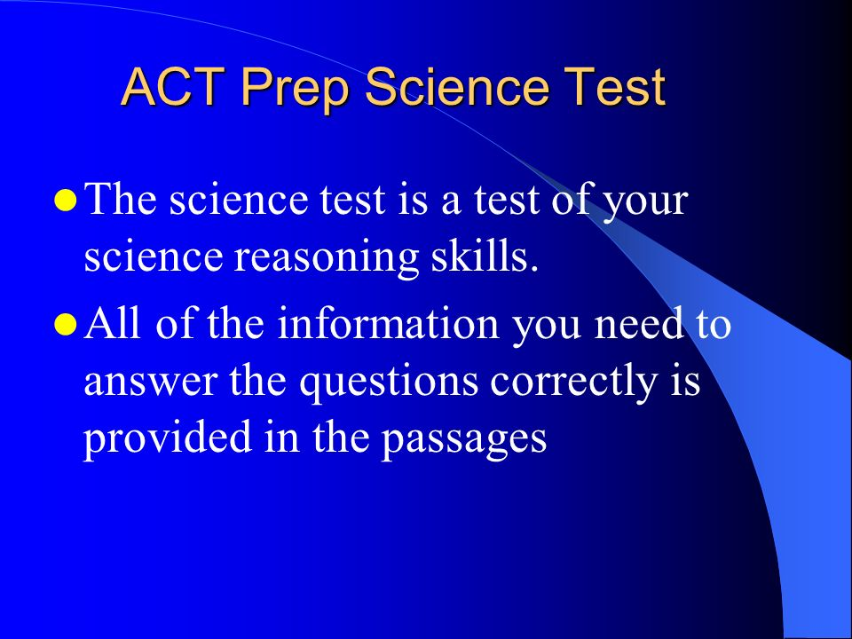 ACT Prep Science Test The science test is a test of your science reasoning skills.
