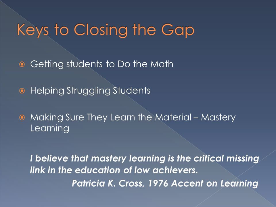 Keys to Closing the Gap Getting students to Do the Math. Helping Struggling Students. Making Sure They Learn the Material – Mastery Learning.