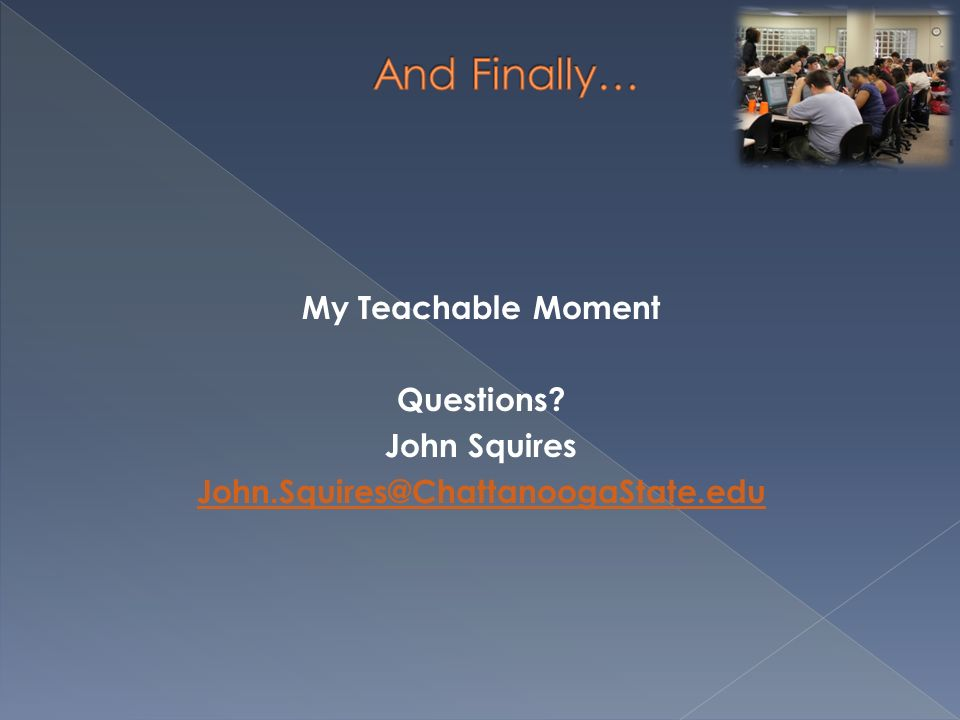 And Finally… My Teachable Moment Questions John Squires John.Squires@ChattanoogaState.edu