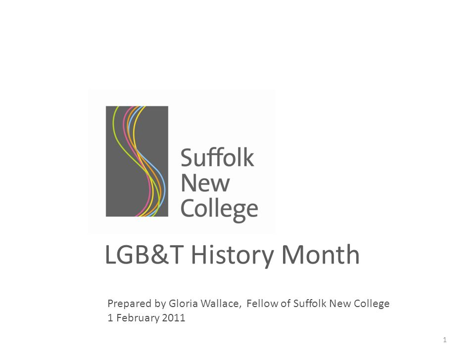 LGB&T History Month Prepared by Gloria Wallace, Fellow of Suffolk New College 1 February 2011