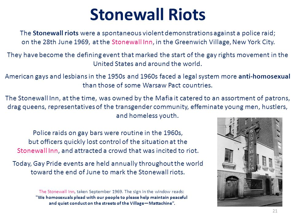 Stonewall Riots The Stonewall riots were a spontaneous violent demonstrations against a police raid;