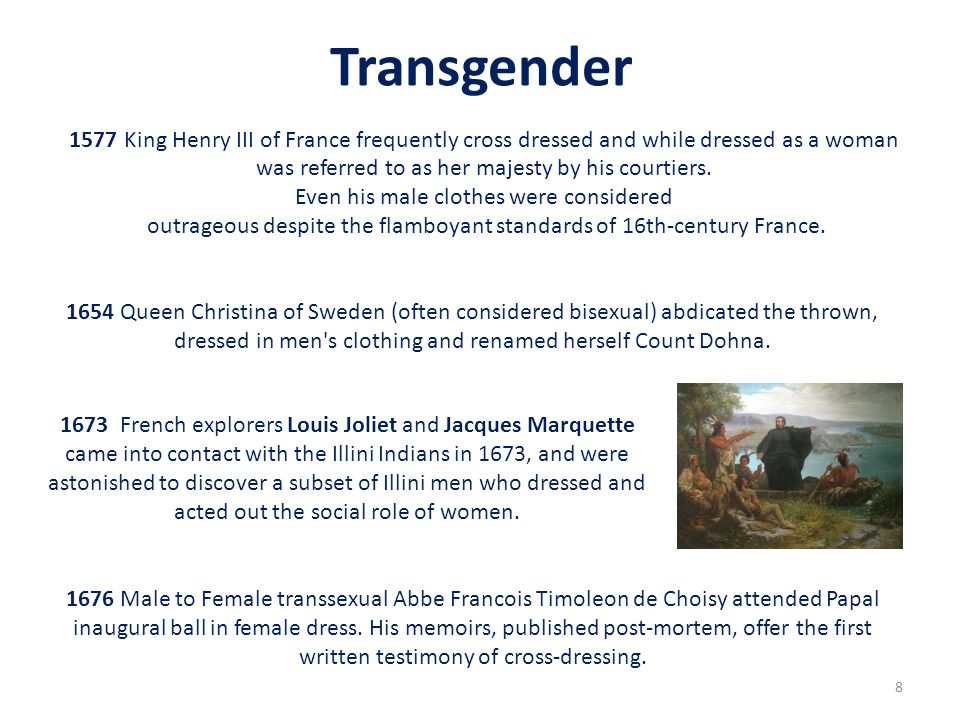 Transgender 1577 King Henry III of France frequently cross dressed and while dressed as a woman. was referred to as her majesty by his courtiers.