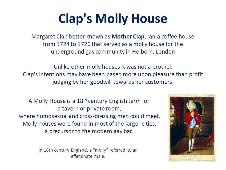 Clap s Molly House Margaret Clap better known as Mother Clap, ran a coffee house. from 1724 to 1726 that served as a molly house for the.