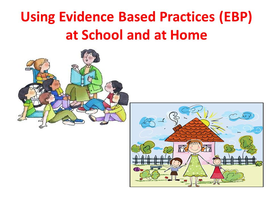 Using Evidence Based Practices (EBP) at School and at Home