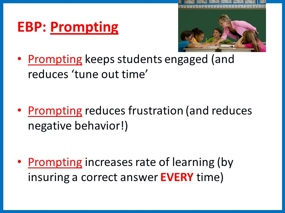 EBP: Prompting Prompting keeps students engaged (and reduces 'tune out time' Prompting reduces frustration (and reduces negative behavior!)