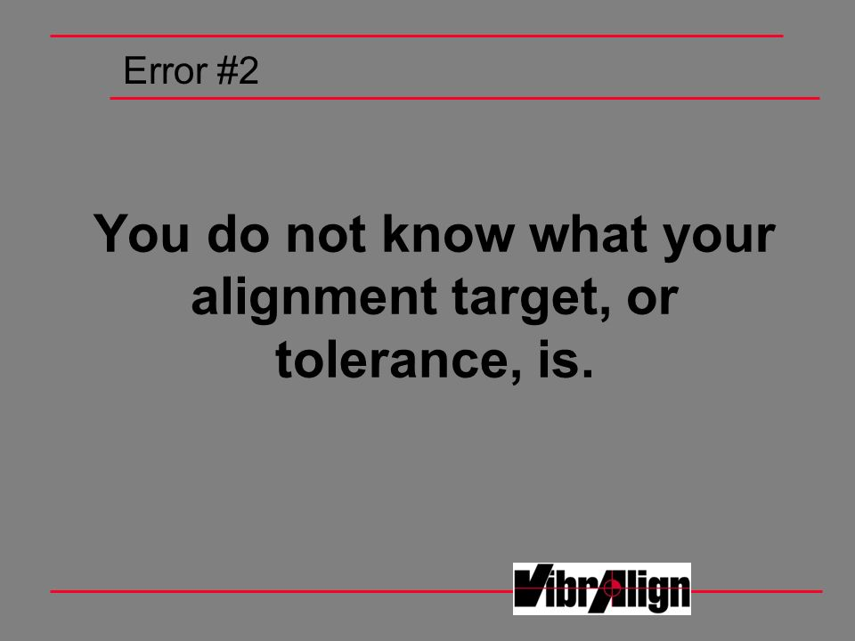 You do not know what your alignment target, or tolerance, is.