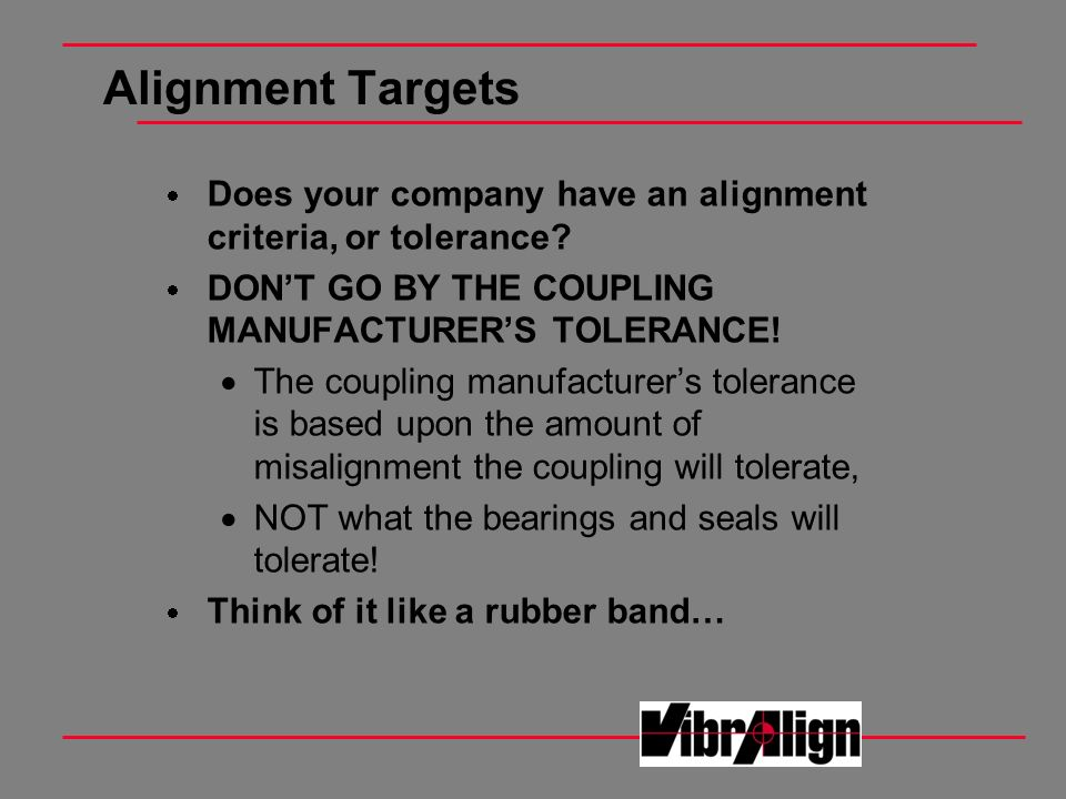 Alignment Targets Does your company have an alignment criteria, or tolerance DON'T GO BY THE COUPLING MANUFACTURER'S TOLERANCE!