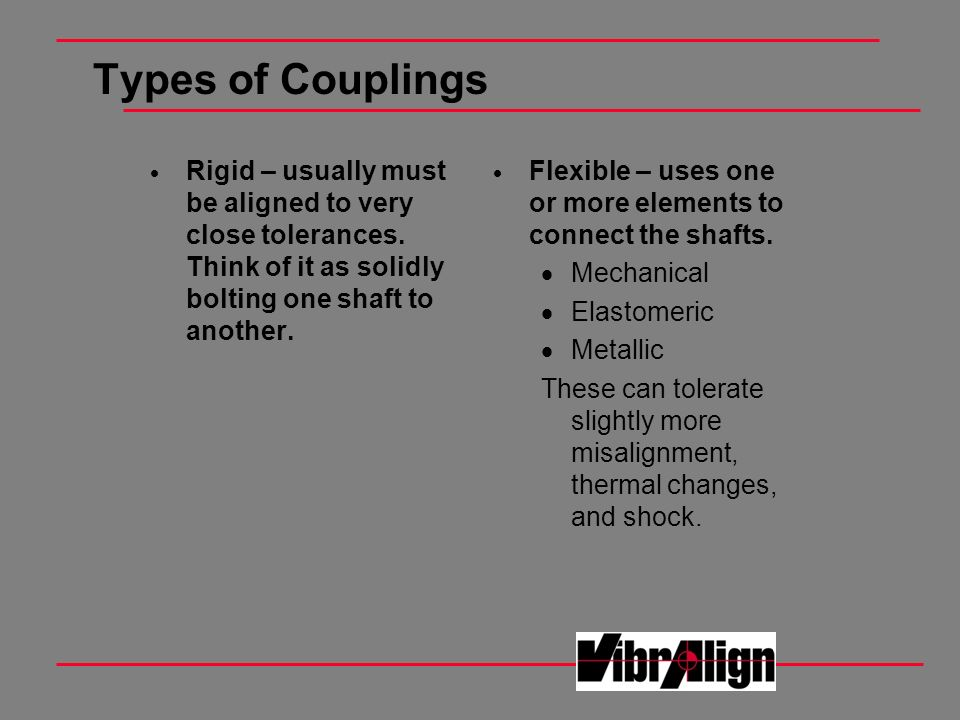 Types of Couplings Rigid – usually must be aligned to very close tolerances. Think of it as solidly bolting one shaft to another.