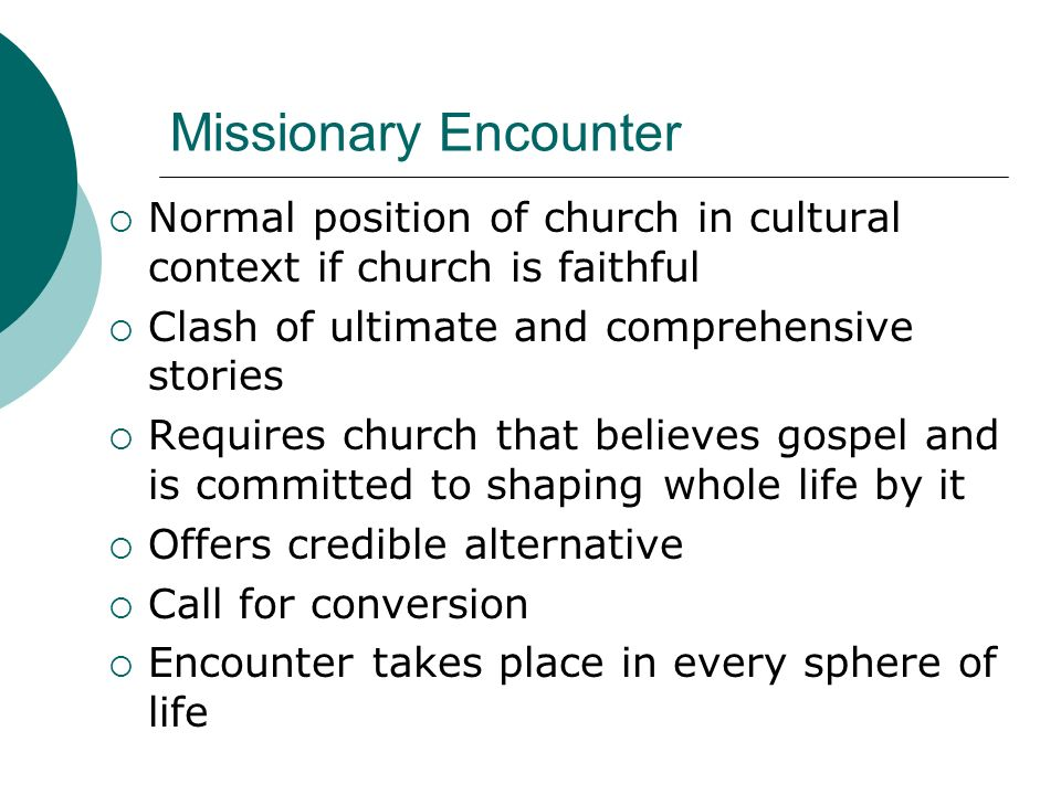 Missionary Encounter Normal position of church in cultural context if church is faithful. Clash of ultimate and comprehensive stories.