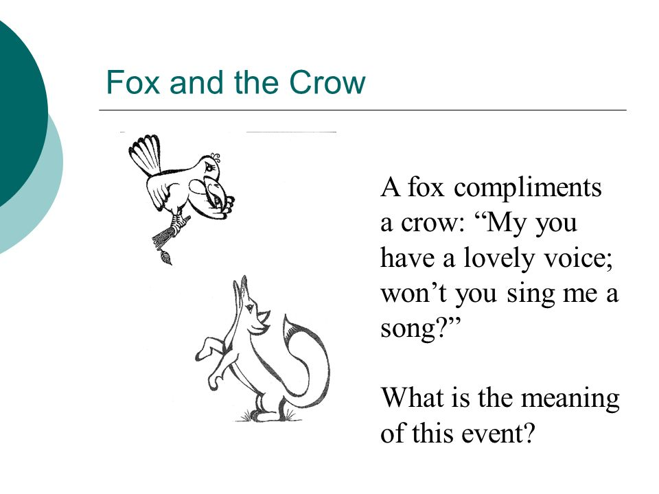Fox and the Crow A fox compliments a crow: My you have a lovely voice; won't you sing me a song What is the meaning of this event