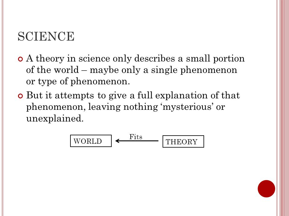 SCIENCE A theory in science only describes a small portion of the world – maybe only a single phenomenon or type of phenomenon.
