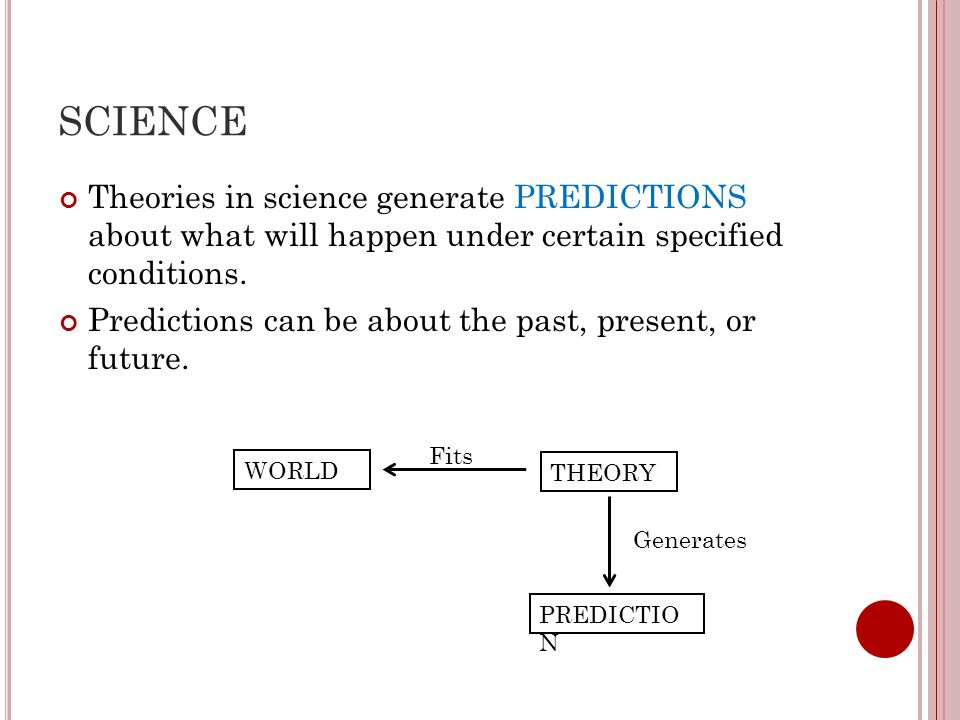 SCIENCE Theories in science generate PREDICTIONS about what will happen under certain specified conditions.