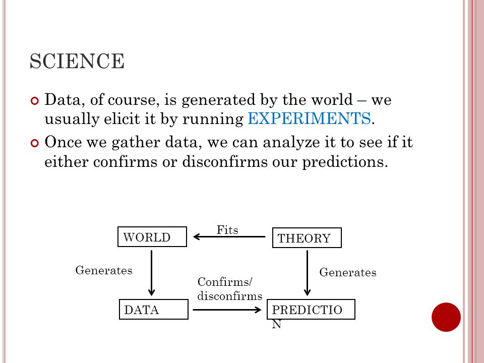 SCIENCE Data, of course, is generated by the world – we usually elicit it by running EXPERIMENTS.
