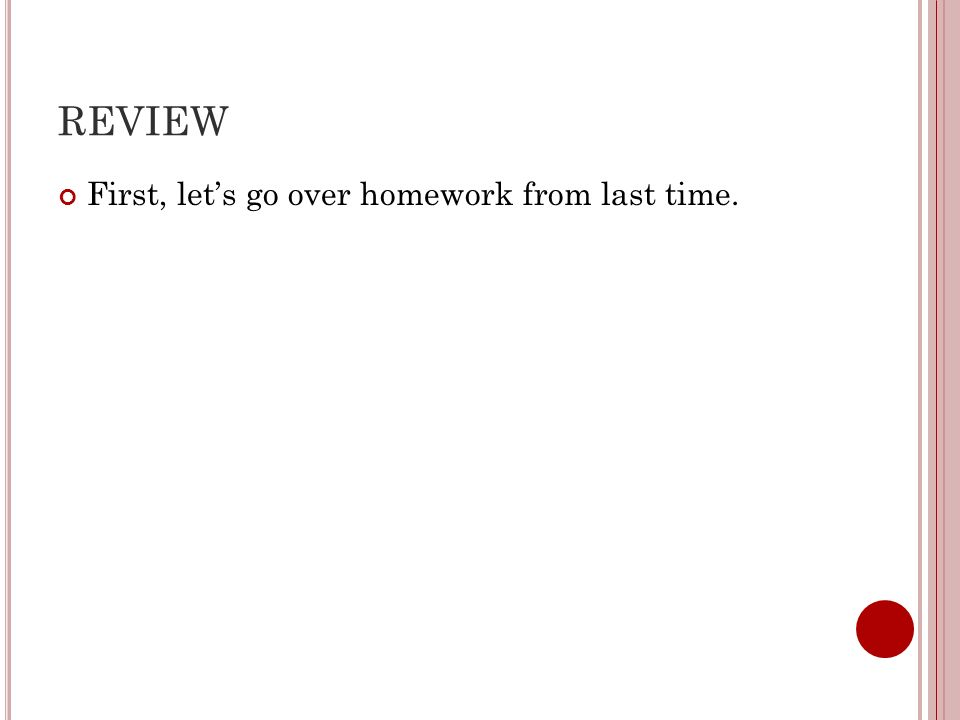 REVIEW First, let's go over homework from last time.