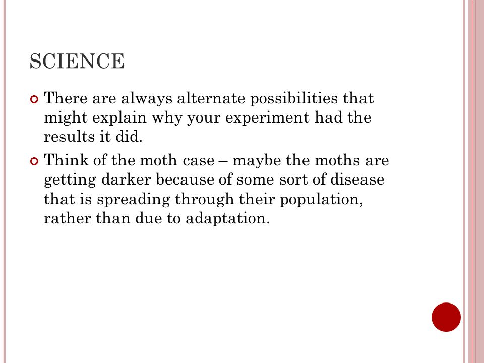 SCIENCE There are always alternate possibilities that might explain why your experiment had the results it did.