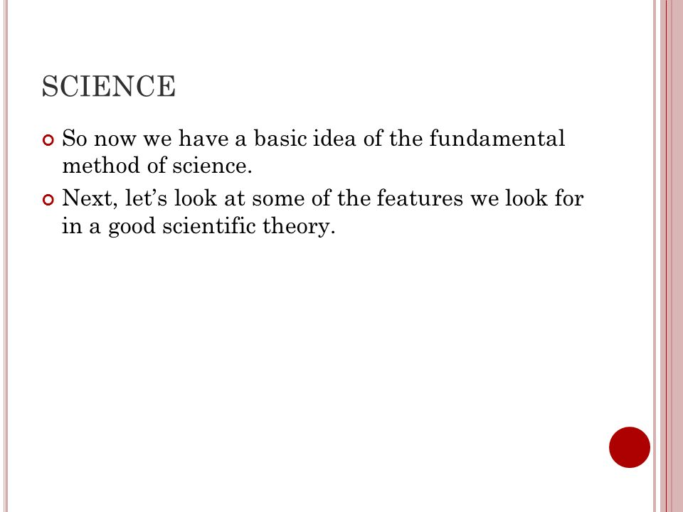 SCIENCE So now we have a basic idea of the fundamental method of science.