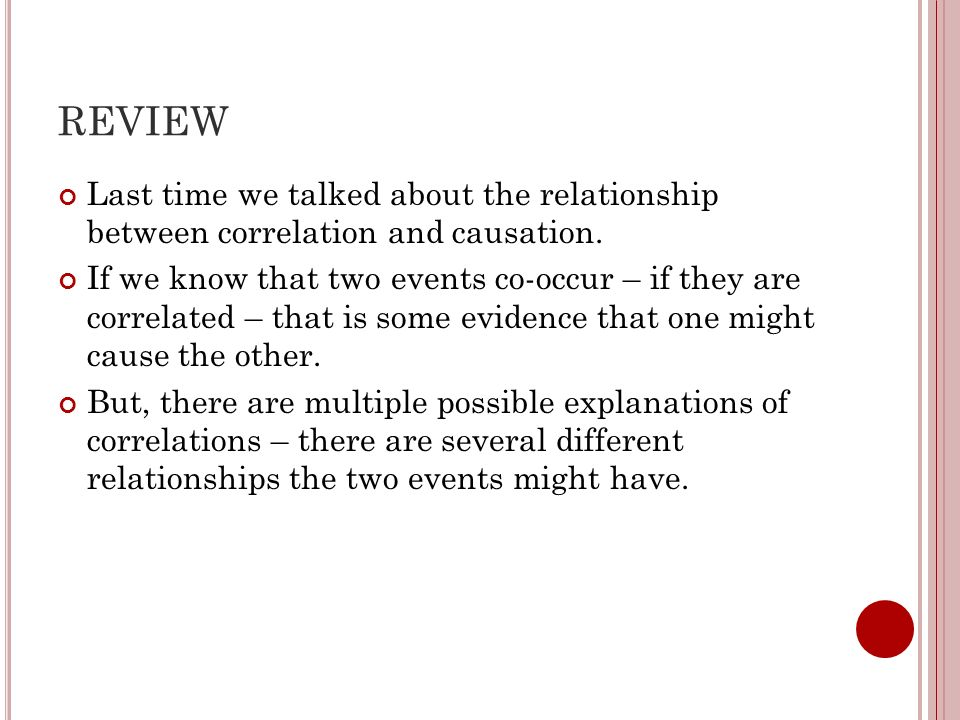 REVIEW Last time we talked about the relationship between correlation and causation.