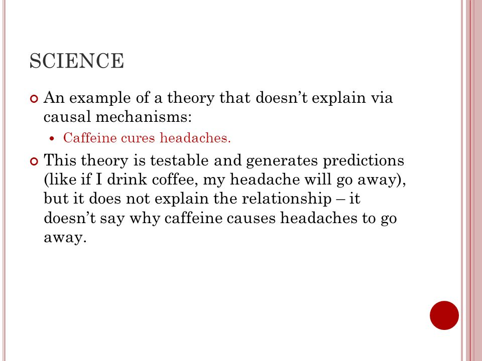 SCIENCE An example of a theory that doesn't explain via causal mechanisms: Caffeine cures headaches.