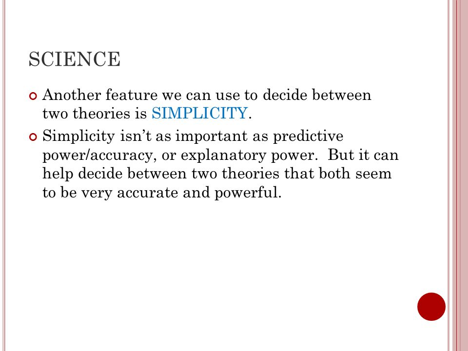 SCIENCE Another feature we can use to decide between two theories is SIMPLICITY.