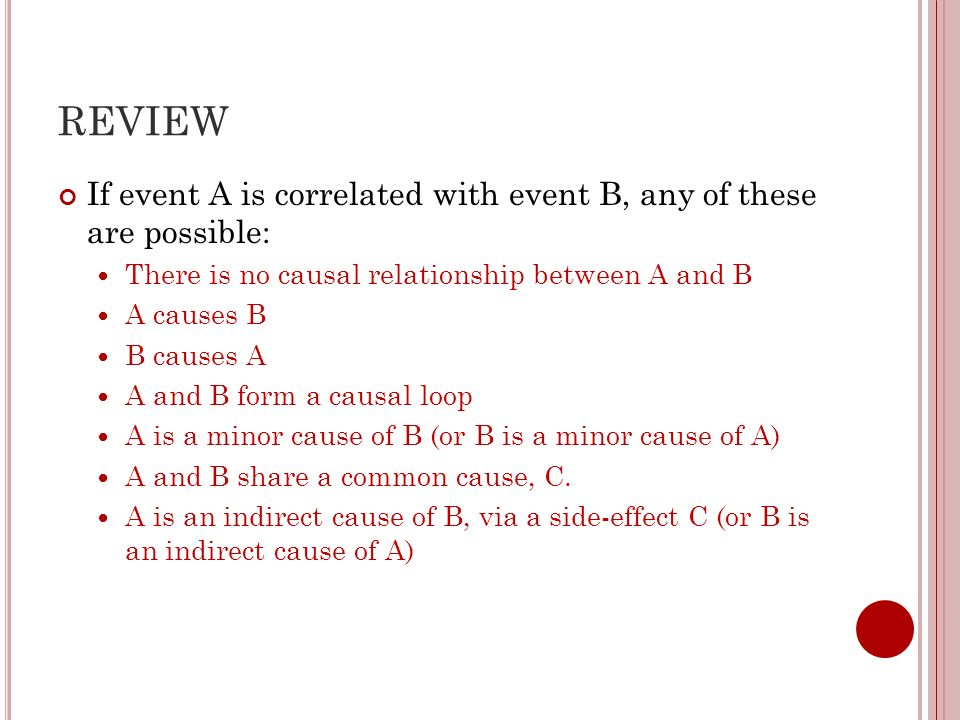 REVIEW If event A is correlated with event B, any of these are possible: There is no causal relationship between A and B.