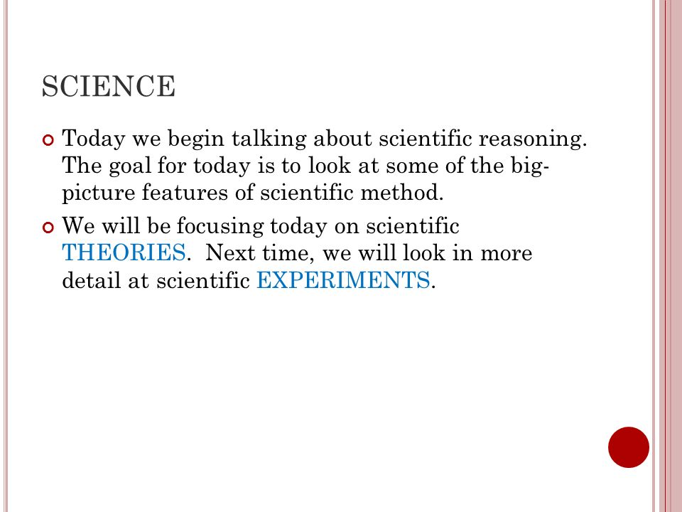 SCIENCE Today we begin talking about scientific reasoning. The goal for today is to look at some of the big- picture features of scientific method.