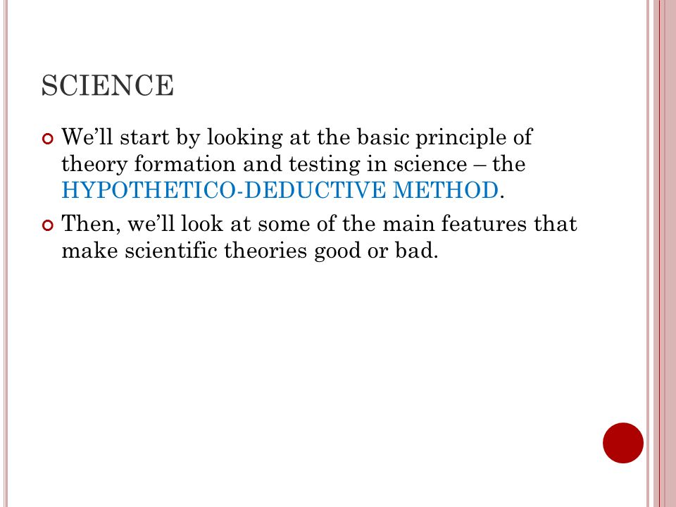 SCIENCE We'll start by looking at the basic principle of theory formation and testing in science – the HYPOTHETICO-DEDUCTIVE METHOD.