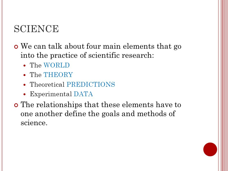 SCIENCE We can talk about four main elements that go into the practice of scientific research: The WORLD.