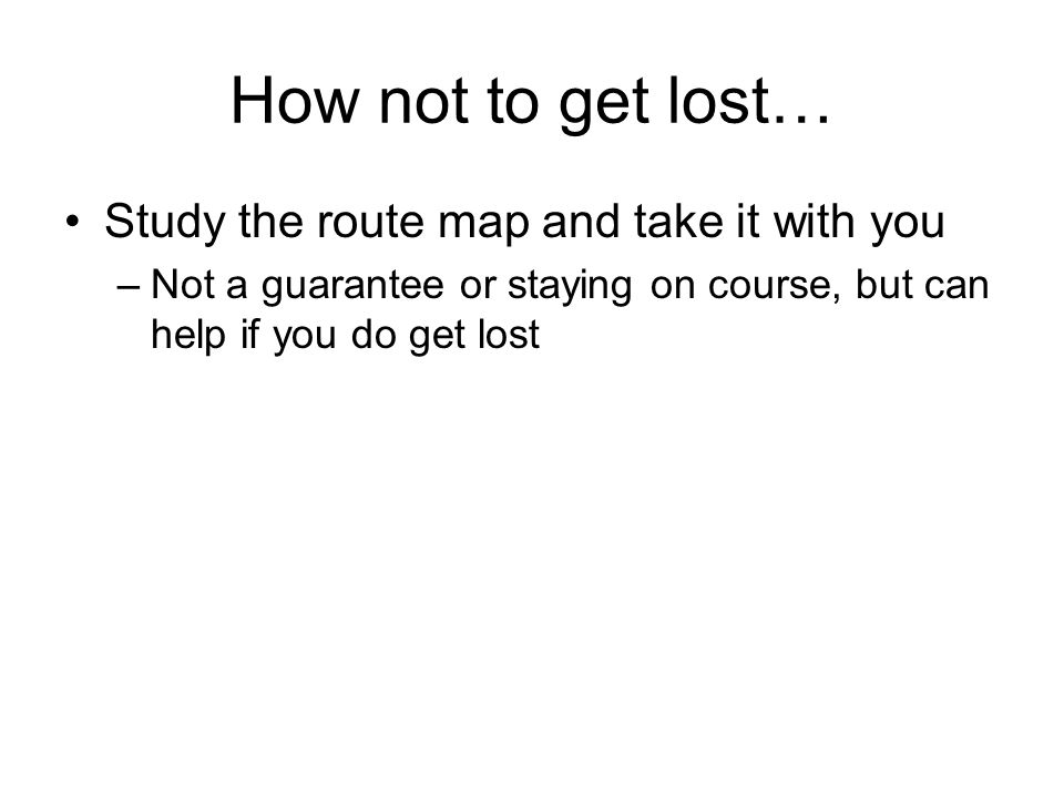 How not to get lost… Study the route map and take it with you