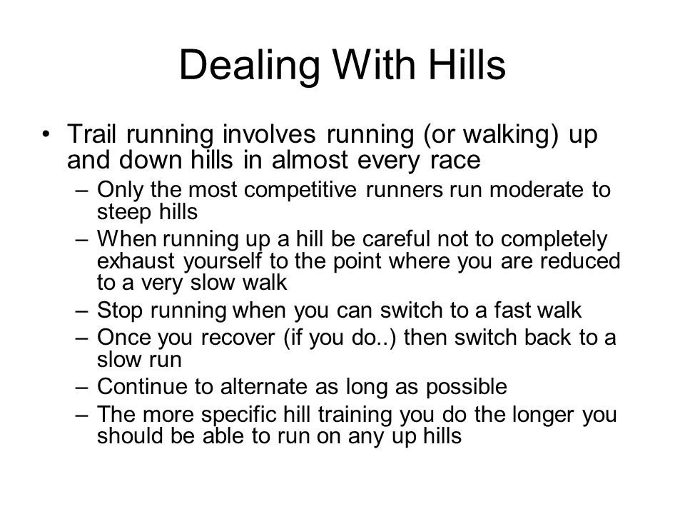 Dealing With Hills Trail running involves running (or walking) up and down hills in almost every race.