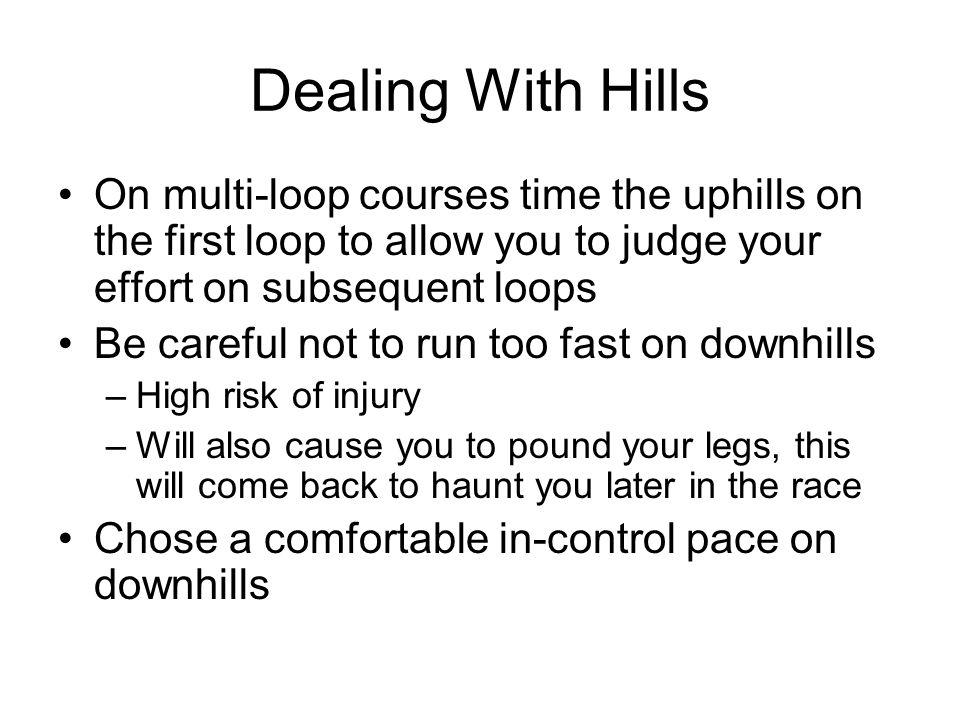 Dealing With Hills On multi-loop courses time the uphills on the first loop to allow you to judge your effort on subsequent loops.