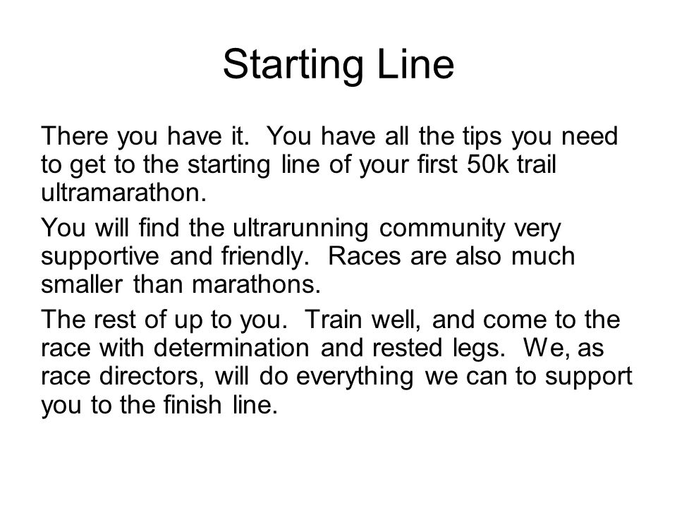 Starting Line There you have it. You have all the tips you need to get to the starting line of your first 50k trail ultramarathon.