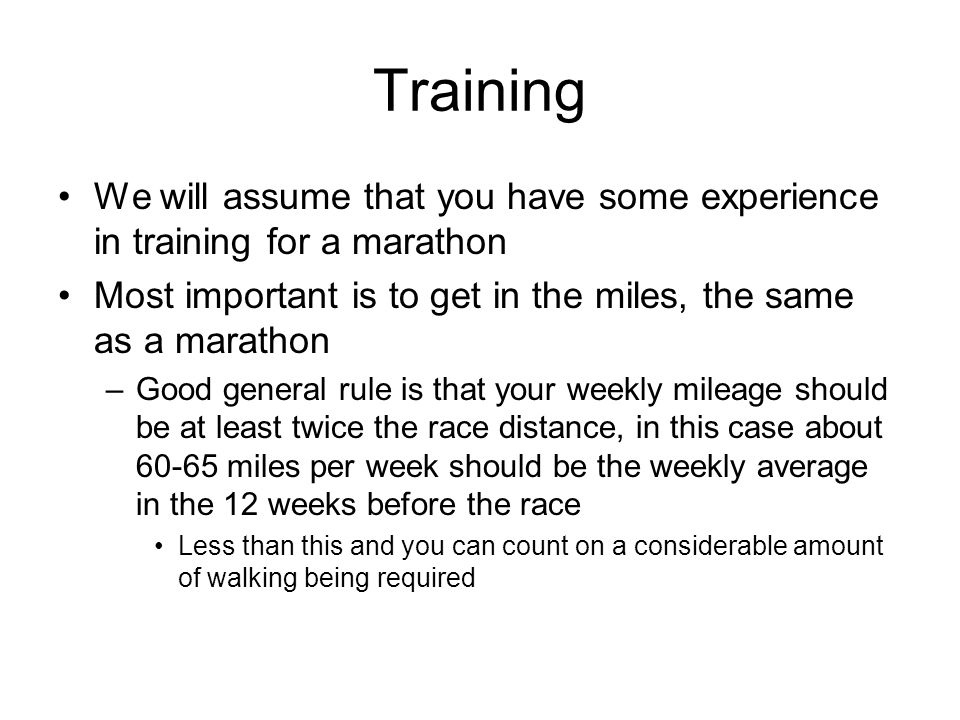 Training We will assume that you have some experience in training for a marathon. Most important is to get in the miles, the same as a marathon.