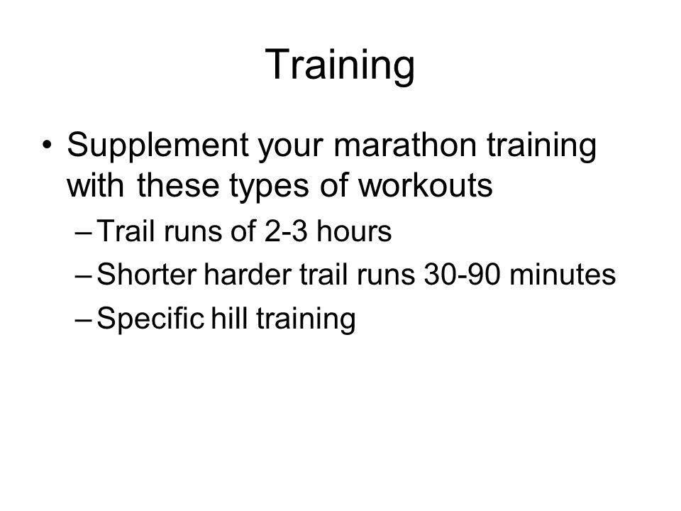 TrainingSupplement your marathon training with these types of workouts. Trail runs of 2-3 hours. Shorter harder trail runs 30-90 minutes.