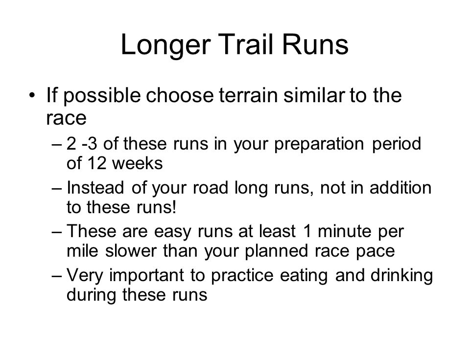 Longer Trail Runs If possible choose terrain similar to the race
