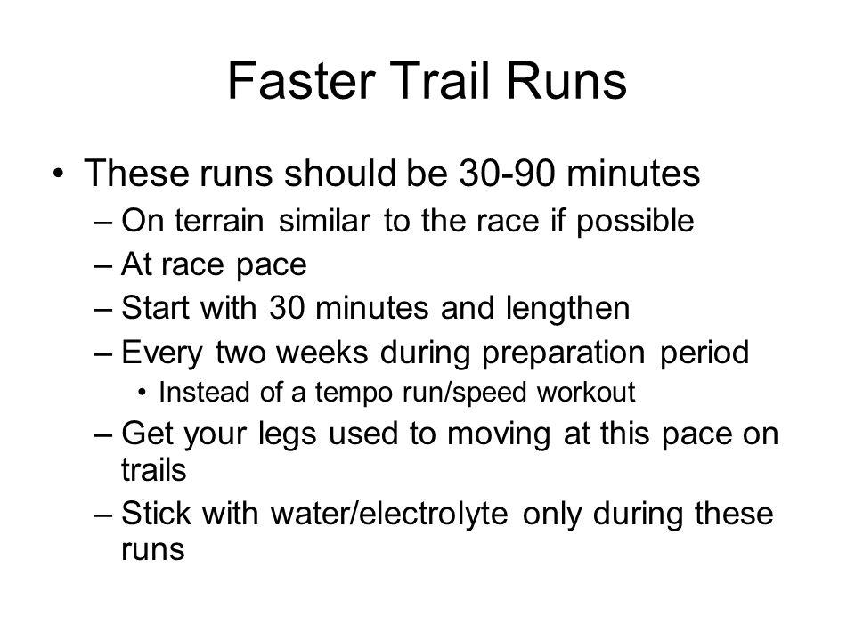 Faster Trail Runs These runs should be 30-90 minutes
