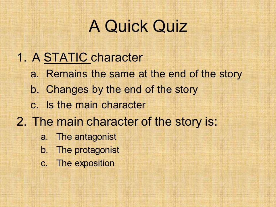 A Quick Quiz A STATIC character The main character of the story is: