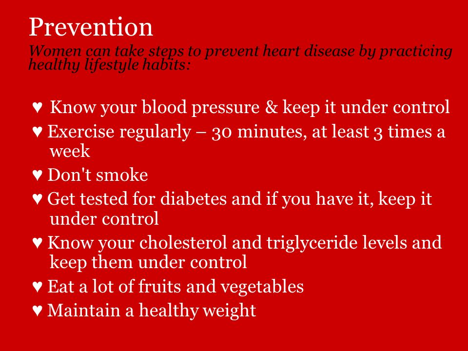 Prevention Women can take steps to prevent heart disease by practicing healthy lifestyle habits: