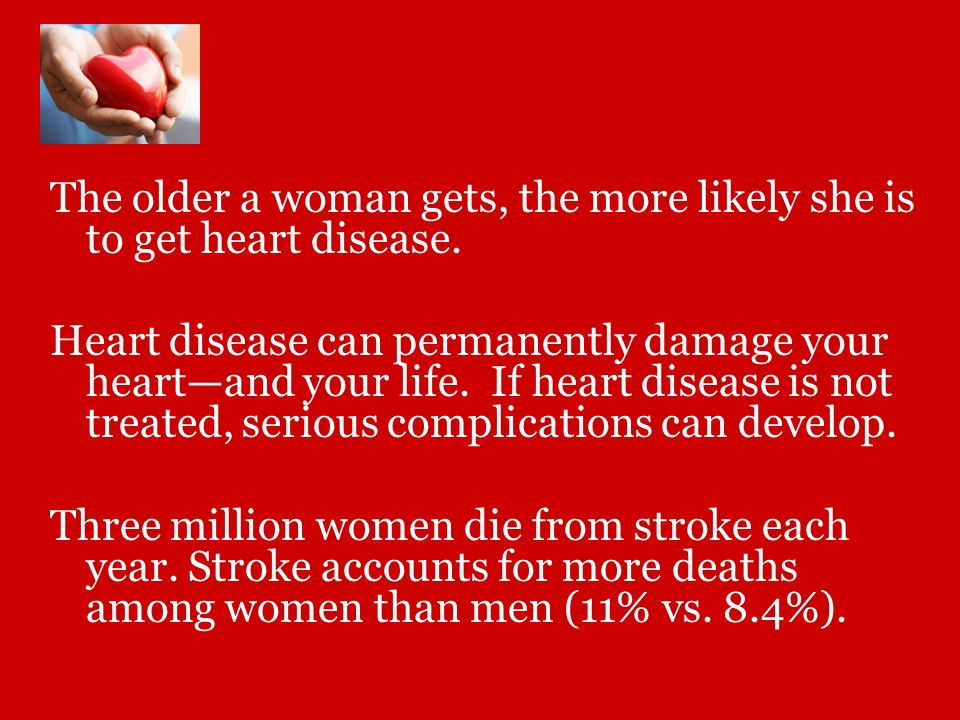 The older a woman gets, the more likely she is to get heart disease.