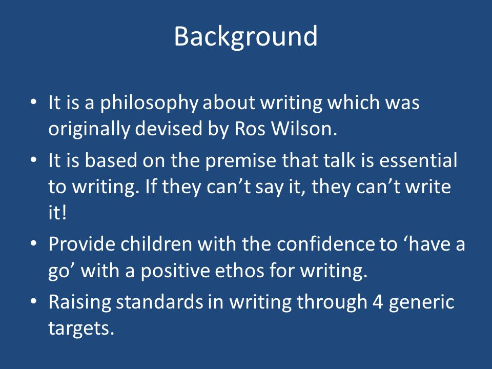 Background It is a philosophy about writing which was originally devised by Ros Wilson.