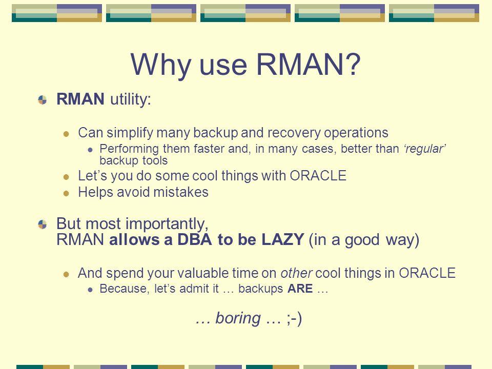 Why use RMAN RMAN utility: