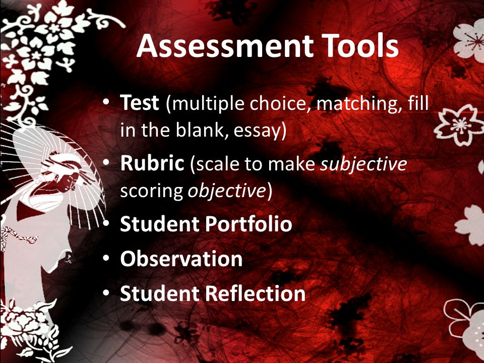 Assessment Tools Test (multiple choice, matching, fill in the blank, essay) Rubric (scale to make subjective scoring objective)
