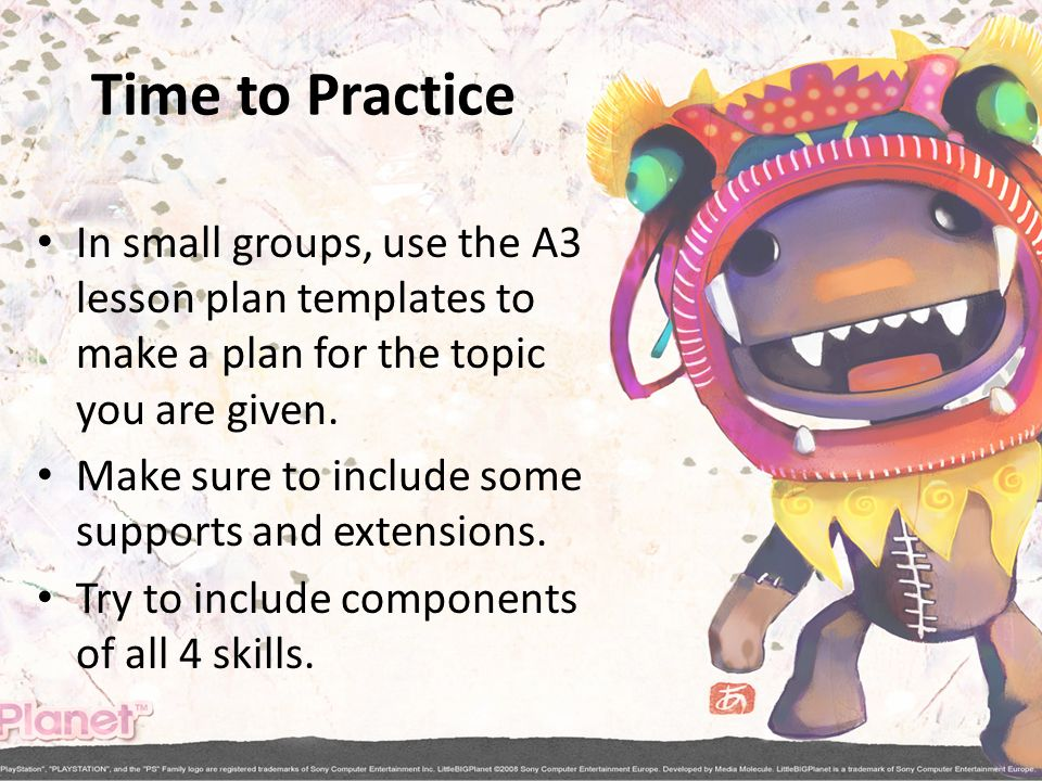 Time to Practice In small groups, use the A3 lesson plan templates to make a plan for the topic you are given.