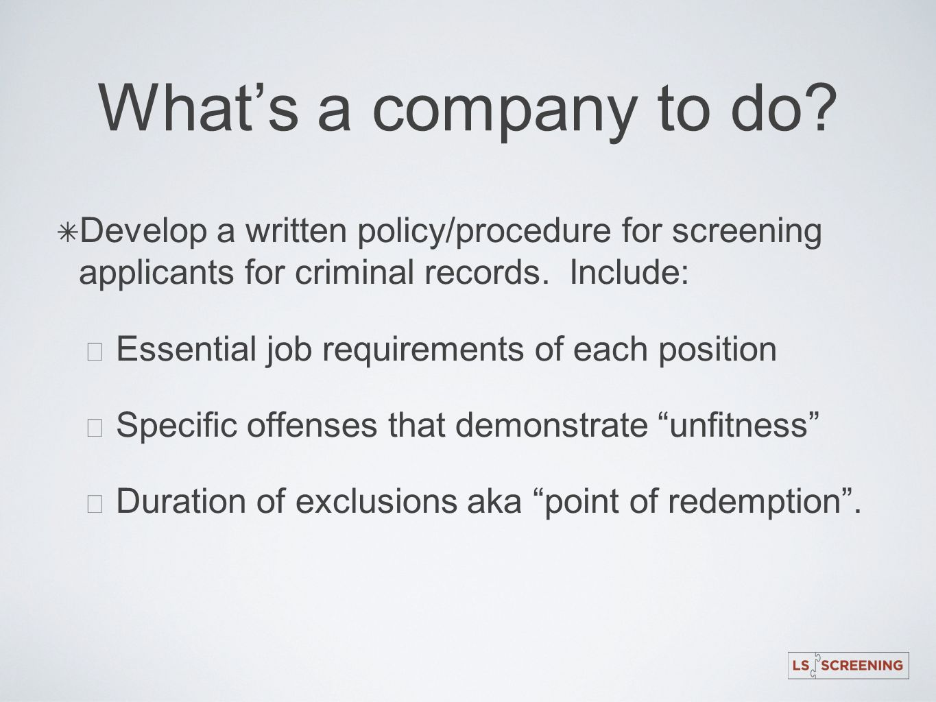 What's a company to do Develop a written policy/procedure for screening applicants for criminal records. Include: