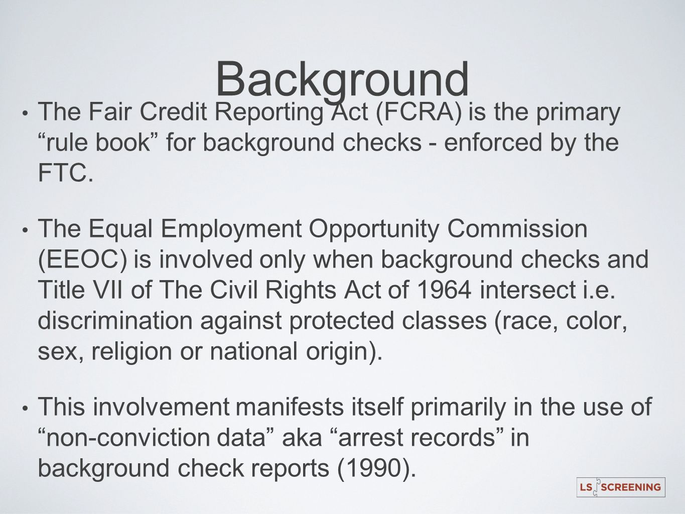 Background The Fair Credit Reporting Act (FCRA) is the primary rule book for background checks - enforced by the FTC.