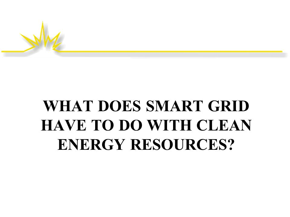 WHAT DOES SMART GRID HAVE TO DO WITH CLEAN ENERGY RESOURCES