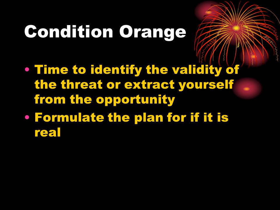 Condition OrangeTime to identify the validity of the threat or extract yourself from the opportunity.