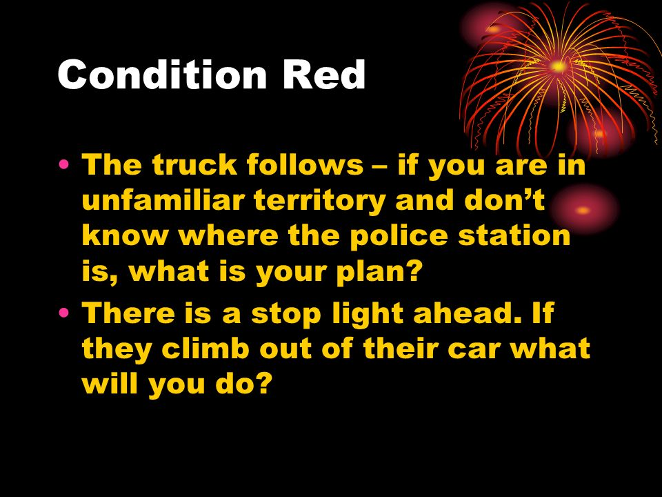 Condition Red The truck follows – if you are in unfamiliar territory and don't know where the police station is, what is your plan