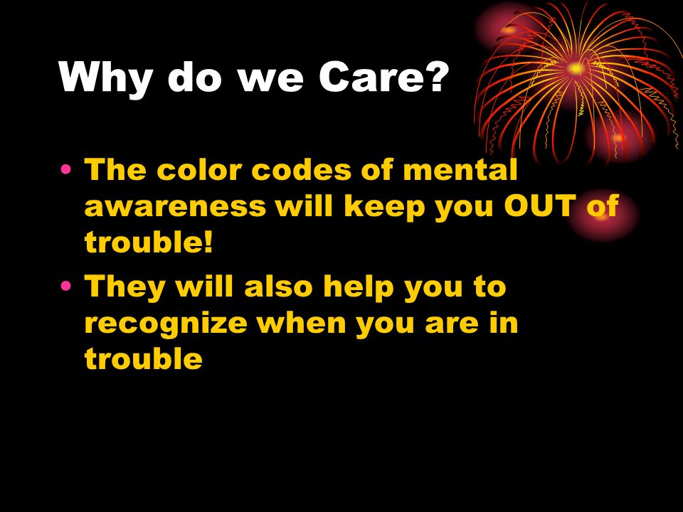 Why do we Care. The color codes of mental awareness will keep you OUT of trouble.