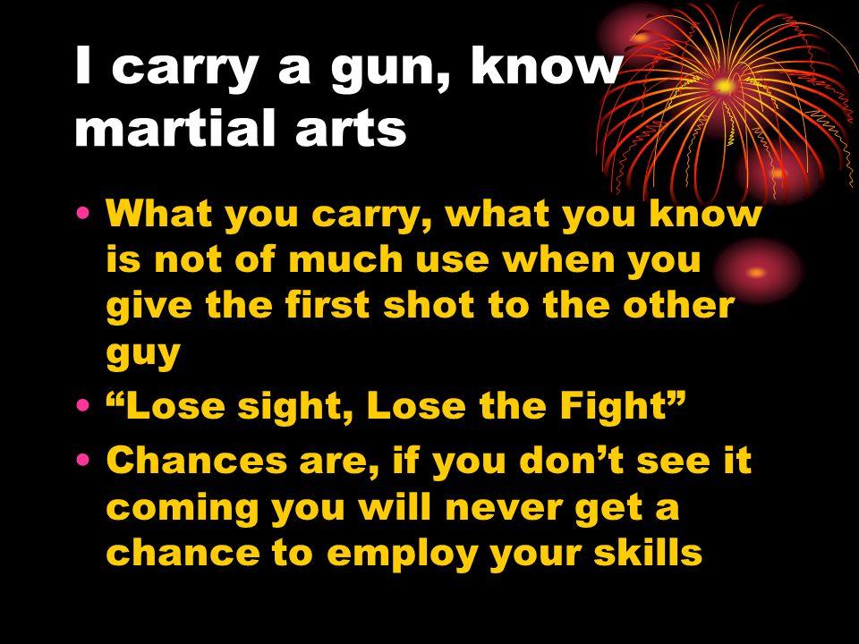I carry a gun, know martial arts
