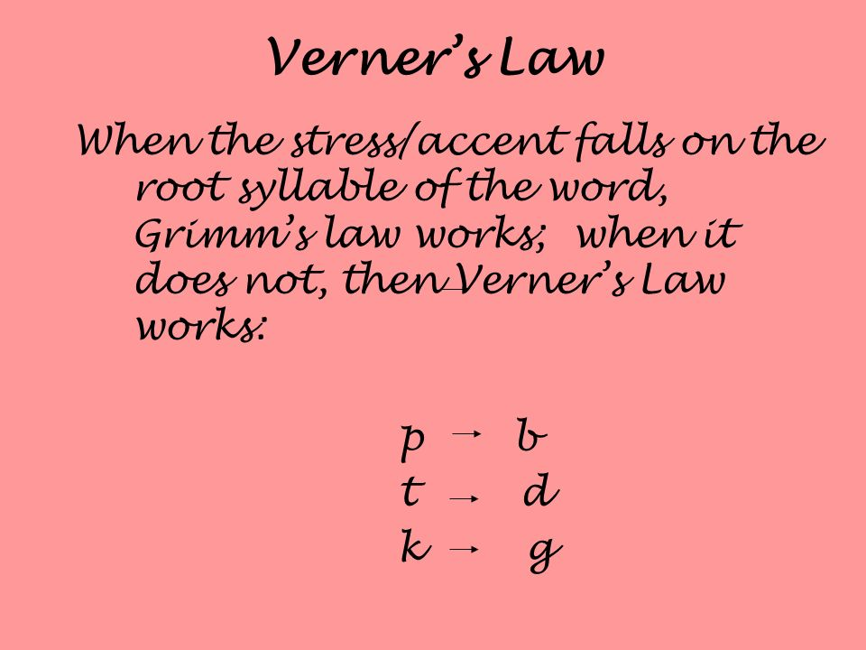 Verner's Law When the stress/accent falls on the root syllable of the word, Grimm's law works; when it does not, then Verner's Law works: